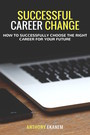 Successful Career Change - How to Successfully Choose the Right Career for Your Future