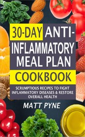 30-Day Anti-Inflammatory Meal Plan Cookbook - Scrumptious Recipes To Fight Inflammatory Diseases & Restore Overall Health