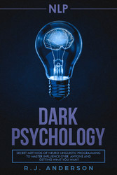 NLP - Dark Psychology - Secret Methods of Neuro Linguistic Programming to Master Influence Over Anyone and Getting What You Want (Persuasion, How to Analyze People)