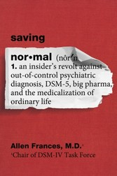 Saving Normal - An Insider's Revolt against Out-of-Control Psychiatric Diagnosis, DSM-5, Big Pharma, and the Medicalization of Ordinary Life