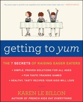 Getting to YUM - The 7 Secrets of Raising Eager Eaters