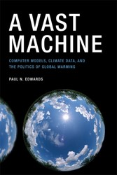 Vast Machine - Computer Models, Climate Data, and the Politics of Global Warming