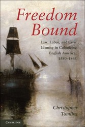 Freedom Bound - Law, Labor, and Civic Identity in Colonizing English America, 1580-1865