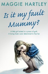 Is It My Fault, Mummy? - A little girl locked in a prison of guilt. A loving foster carer determined to free her