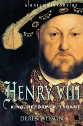 Brief History of Henry VIII - King, Reformer and Tyrant