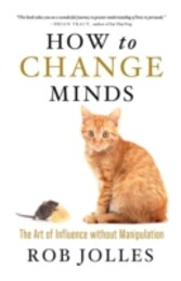 How to Change Minds - The Art of Influence without Manipulation