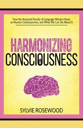 Harmonizing Consciousness - How the Acquired Faculty of Language Wreaks Havoc on Human Consciousness, a
