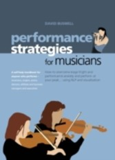 Performance Strategies for Musicians How to Overcome Stage Fright - How to Overcome Stage Fright and Performance Anxiety and Perform at Your Peak Using NLP and Visualisation