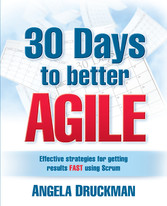 30 Days to Better Agile - Effective Strategies for Getting Results Fast Using Scrum