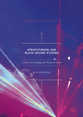 Afrofuturism and Black Sound Studies - Culture, Technology, and Things to Come