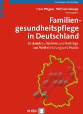 Familiengesundheitspflege in Deutschland - Bestandsaufnahme und Beiträge zur Weiterbildung und Praxis