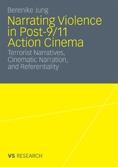 Narrating Violence in Post-9/11 Action Cinema - Terrorist Narratives, Cinematic Narration, and Referentiality