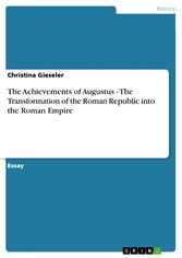 The Achievements of Augustus - The Transformation of the Roman Republic into the Roman Empire