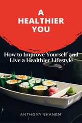 A Healthier You - How to Improve Yourself and Live a Healthier Lifestyle