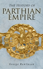 The History of Parthian Empire - Illustrated Edition: A Complete History from the Establishment to the Downfall of the Empire: Geography of Parthia Proper, The Region, Ethnic Character of the Parthians, Revolts of Bactria and Parthia